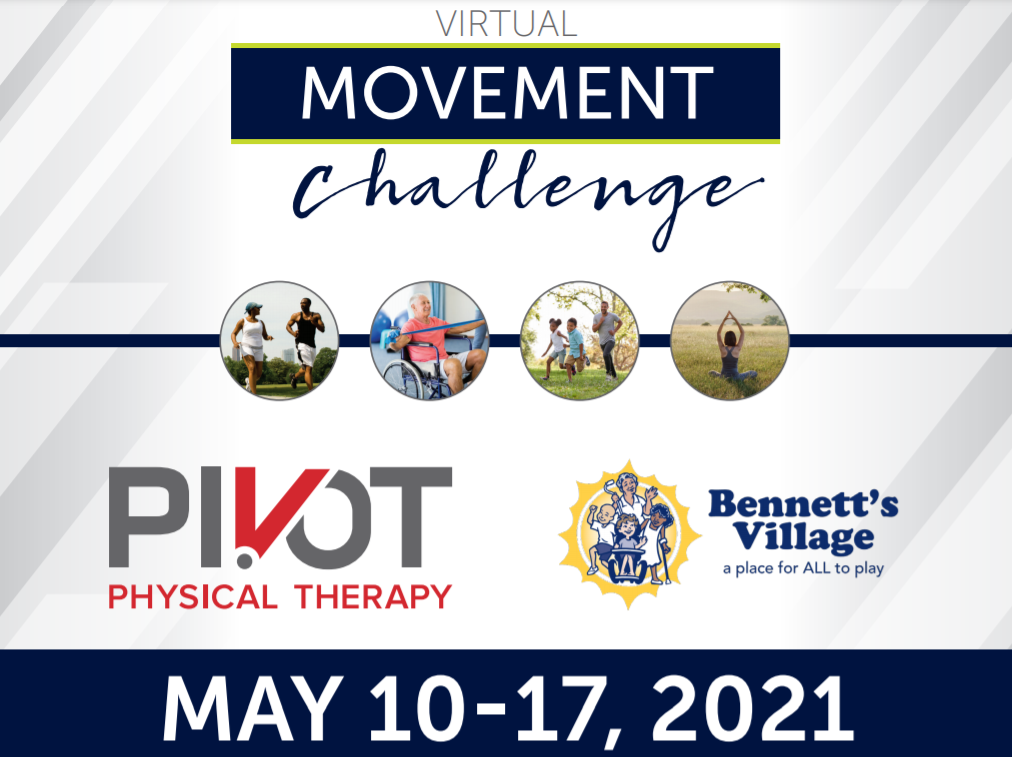 [Image caption: Flyer with the words Virtual Movement Challenge on top and dates May 10-17th on bottom. There are four images in circles: a Black female and male running together, a white older male in a wheelchair doing exercises with an elastic band, two Black children in shorts and a Black male in jeans playing chase, and the back of white woman's body sitting in lotus position. The logo for Pivot Physical Therapy is below the images on the the left and the logo for Bennett's Village is below the images on the right.]